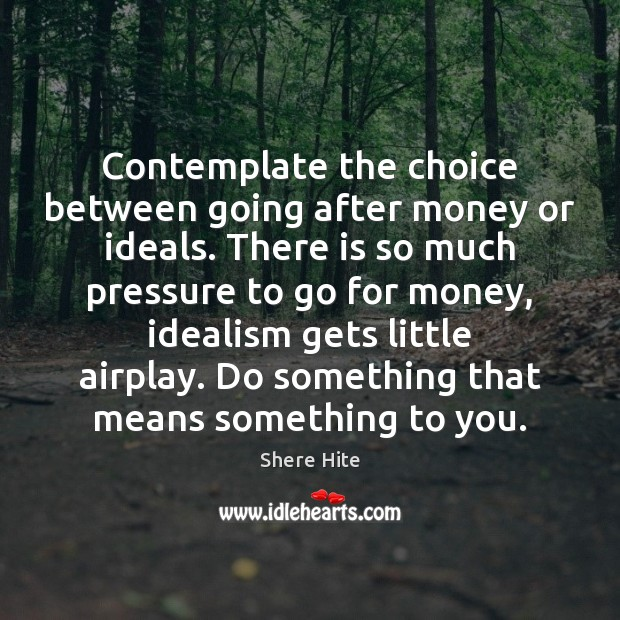 Image, Contemplate the choice between going after money or ideals. There is so