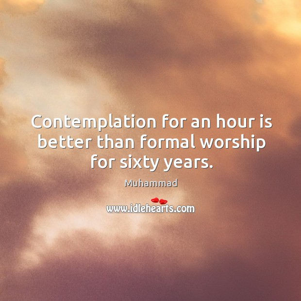 Contemplation for an hour is better than formal worship for sixty years. Muhammad Picture Quote