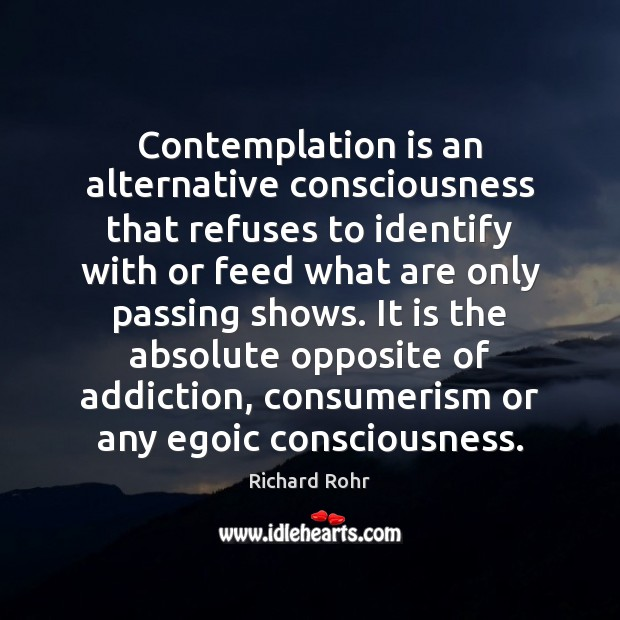 Contemplation is an alternative consciousness that refuses to identify with or feed Richard Rohr Picture Quote
