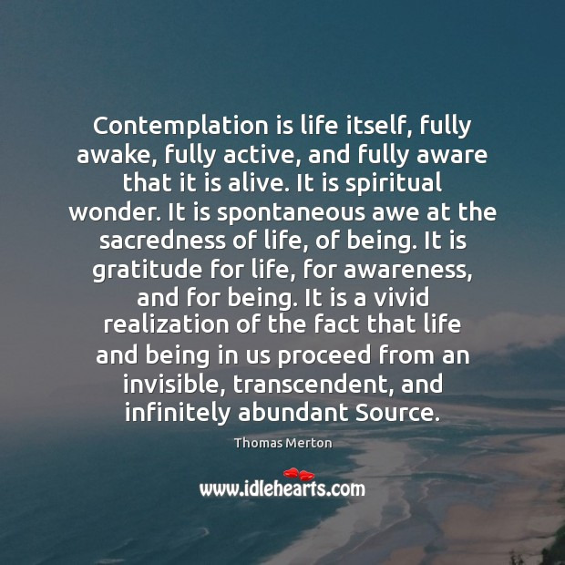 Contemplation is life itself, fully awake, fully active, and fully aware that Image