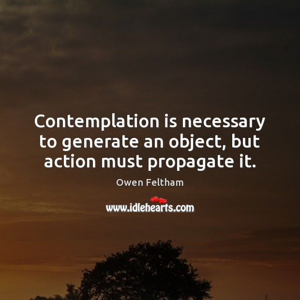 Contemplation is necessary to generate an object, but action must propagate it. Owen Feltham Picture Quote