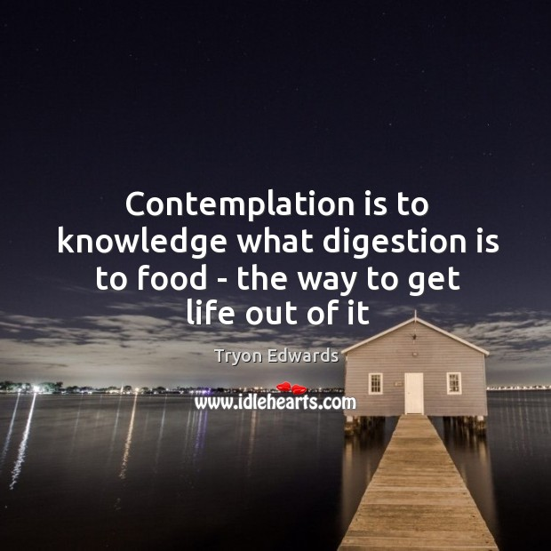 Contemplation is to knowledge what digestion is to food – the way to get life out of it Image