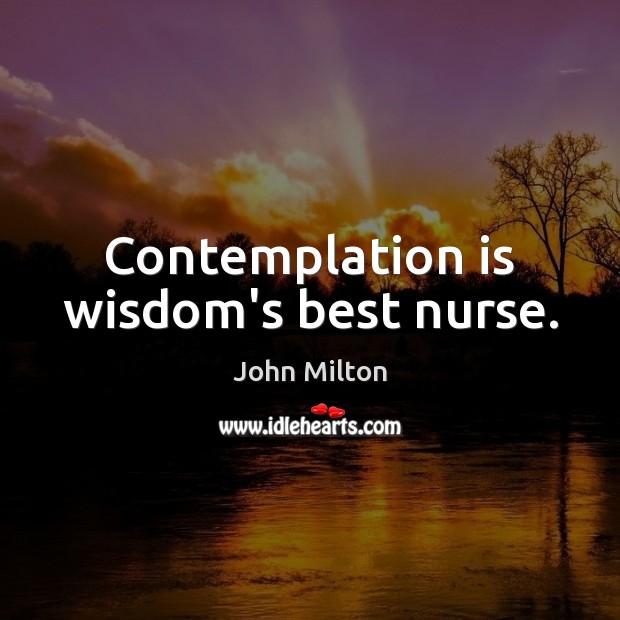 Contemplation is wisdom's best nurse. John Milton Picture Quote