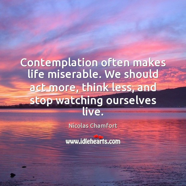 Contemplation often makes life miserable. We should act more, think less, and Nicolas Chamfort Picture Quote