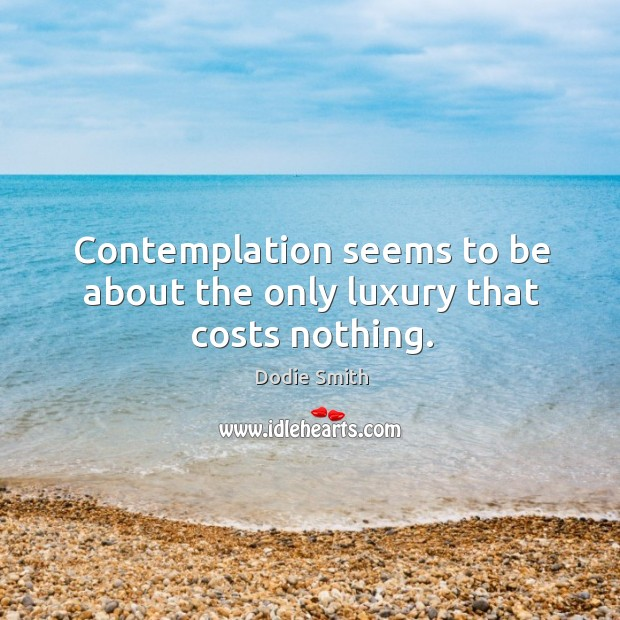 Image, Contemplation seems to be about the only luxury that costs nothing.