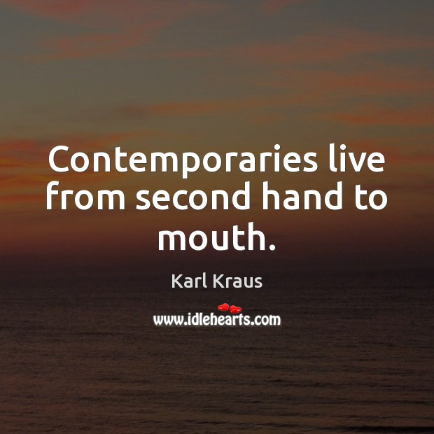 Contemporaries live from second hand to mouth. Karl Kraus Picture Quote