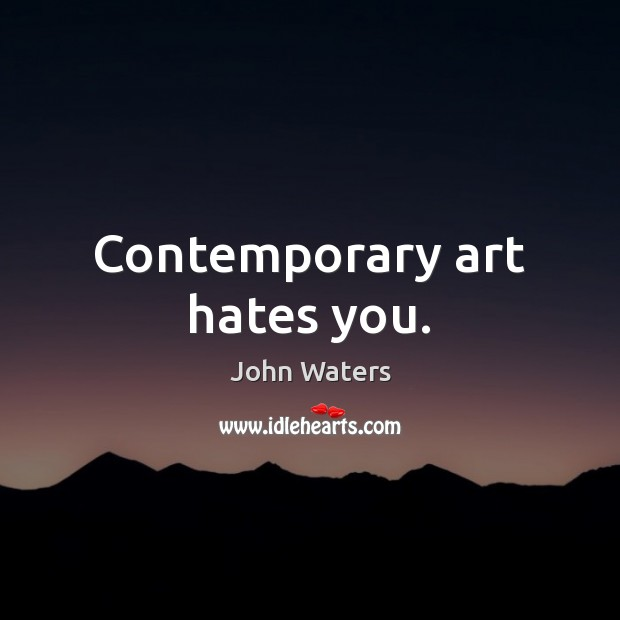 Contemporary art hates you. John Waters Picture Quote