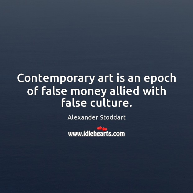 Contemporary art is an epoch of false money allied with false culture. Alexander Stoddart Picture Quote