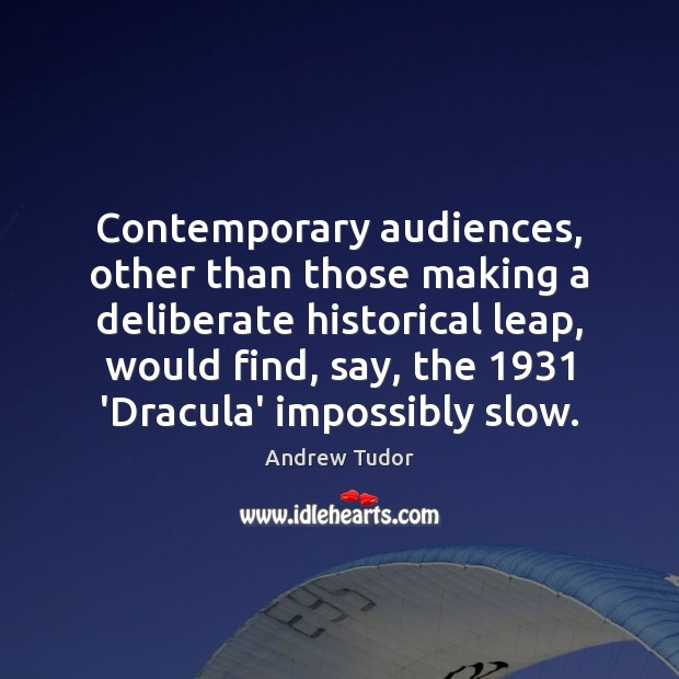 Image, Contemporary audiences, other than those making a deliberate historical leap, would find,