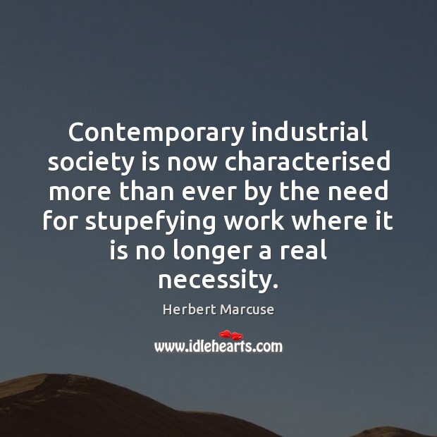 Contemporary industrial society is now characterised more than ever by the need Herbert Marcuse Picture Quote
