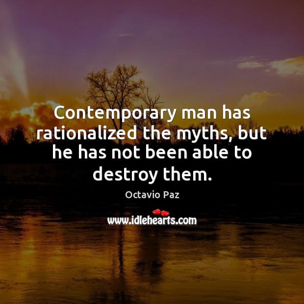 Contemporary man has rationalized the myths, but he has not been able to destroy them. Octavio Paz Picture Quote