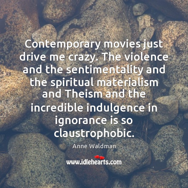 Contemporary movies just drive me crazy. The violence and the sentimentality and Image