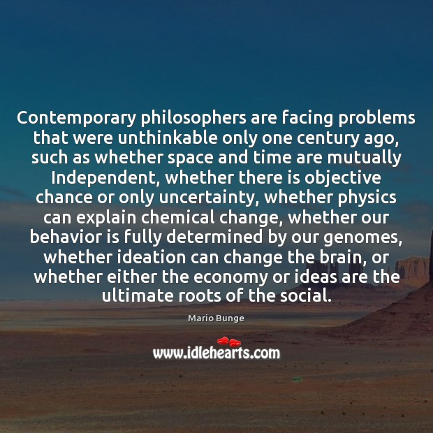 Contemporary philosophers are facing problems that were unthinkable only one century ago, Mario Bunge Picture Quote