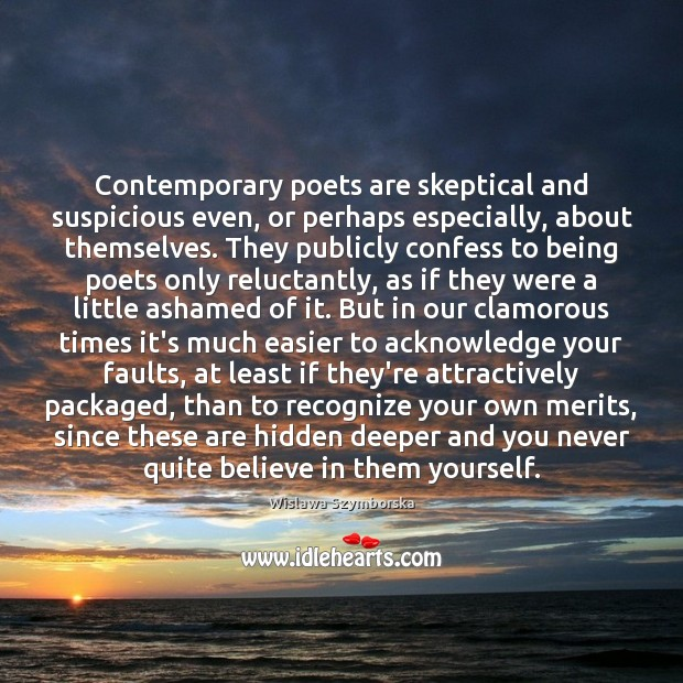 Contemporary poets are skeptical and suspicious even, or perhaps especially, about themselves. Wislawa Szymborska Picture Quote
