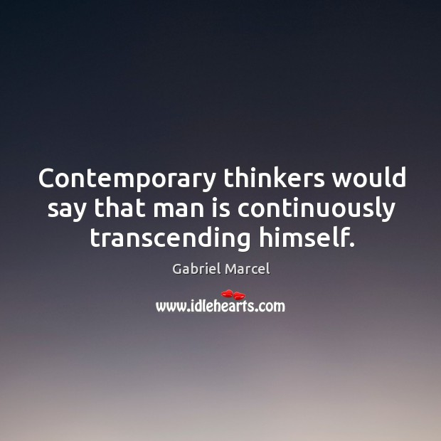 Contemporary thinkers would say that man is continuously transcending himself. Image