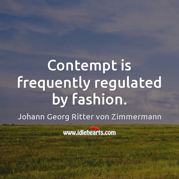 Contempt is frequently regulated by fashion. Johann Georg Ritter von Zimmermann Picture Quote