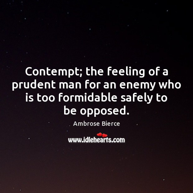 Contempt; the feeling of a prudent man for an enemy who is Ambrose Bierce Picture Quote