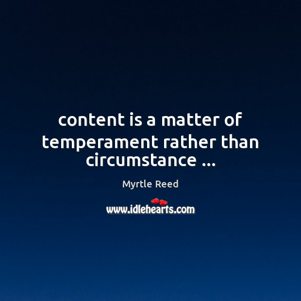 Content is a matter of temperament rather than circumstance … Myrtle Reed Picture Quote