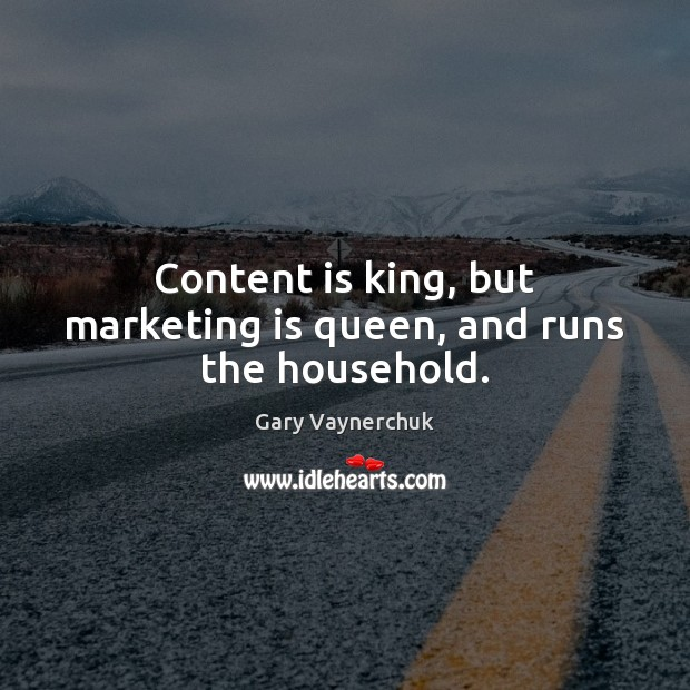 Content is king, but marketing is queen, and runs the household. Marketing Quotes Image