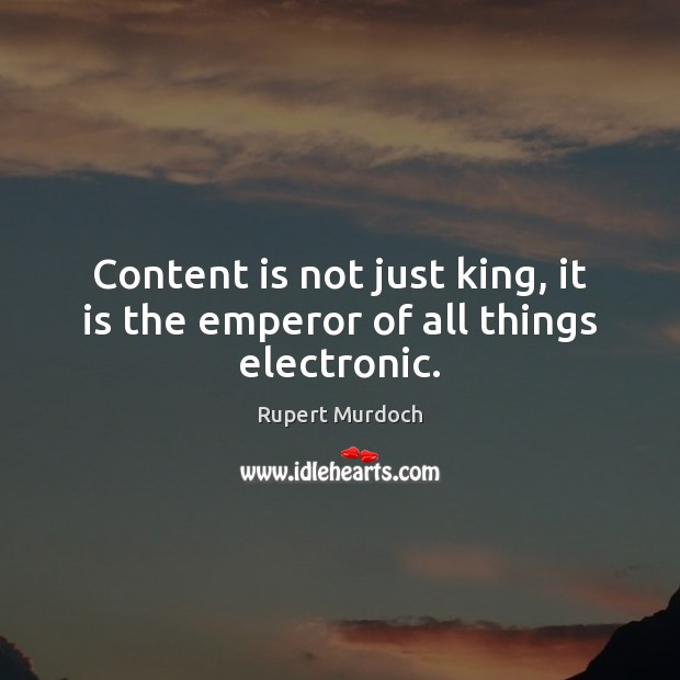 Content is not just king, it is the emperor of all things electronic. Rupert Murdoch Picture Quote