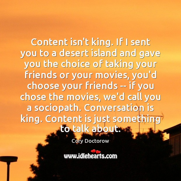 Content isn't king. If I sent you to a desert island and Image