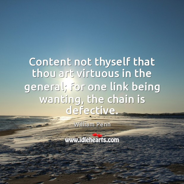 Content not thyself that thou art virtuous in the general; for one William Penn Picture Quote