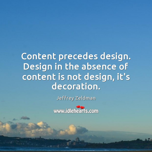 Image, Content precedes design. Design in the absence of content is not design, it's decoration.