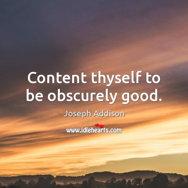Content thyself to be obscurely good. Joseph Addison Picture Quote