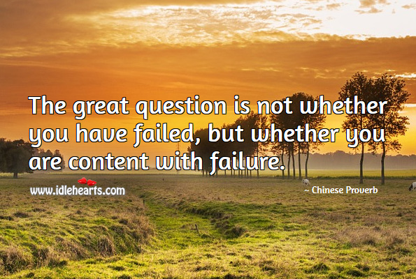 The great question is not whether you have failed, but whether you are content with failure. Chinese Proverbs Image