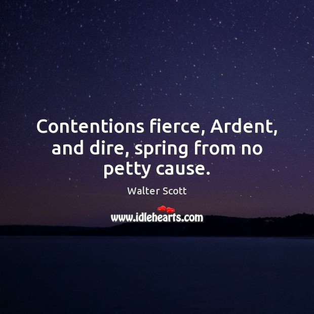 Contentions fierce, Ardent, and dire, spring from no petty cause. Walter Scott Picture Quote