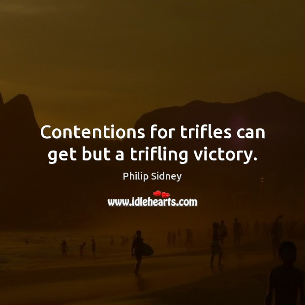 Contentions for trifles can get but a trifling victory. Philip Sidney Picture Quote