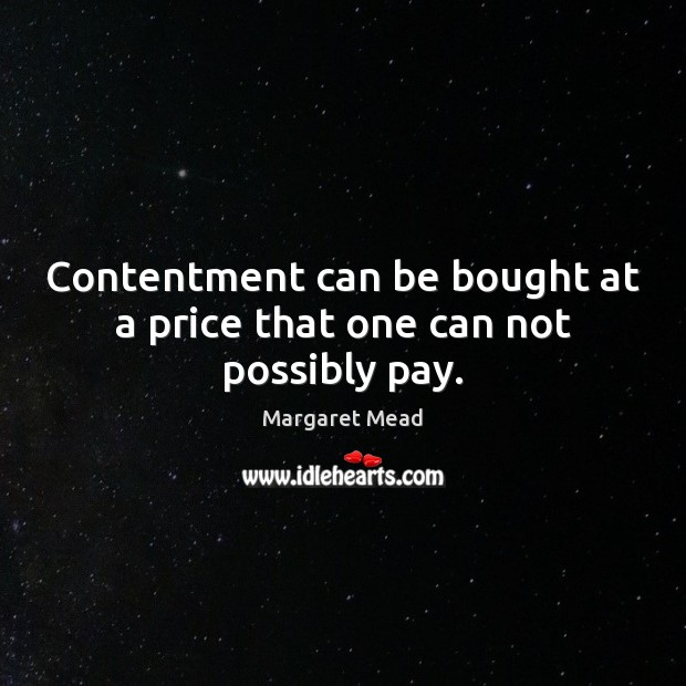 Contentment can be bought at a price that one can not possibly pay. Margaret Mead Picture Quote