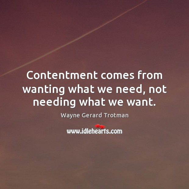 Contentment comes from wanting what we need, not needing what we want. Wayne Gerard Trotman Picture Quote