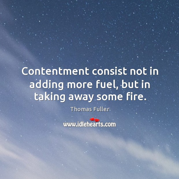 Contentment consist not in adding more fuel, but in taking away some fire. Image