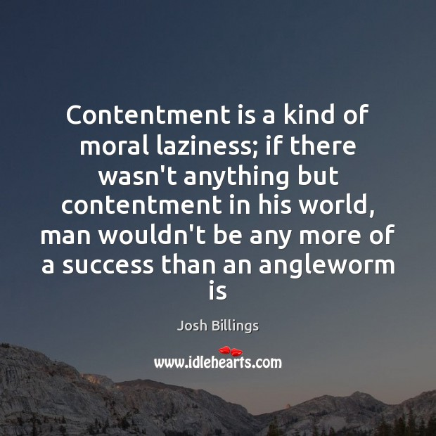 Contentment is a kind of moral laziness; if there wasn't anything but Image