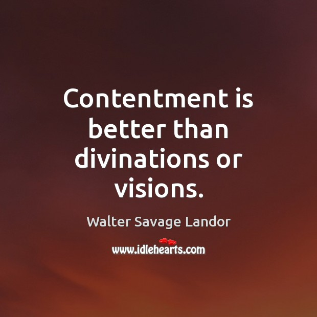 Contentment is better than divinations or visions. Walter Savage Landor Picture Quote