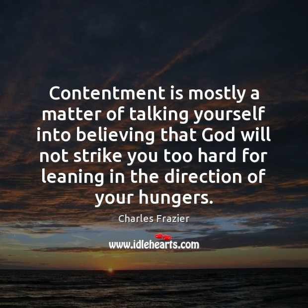 Contentment is mostly a matter of talking yourself into believing that God Charles Frazier Picture Quote