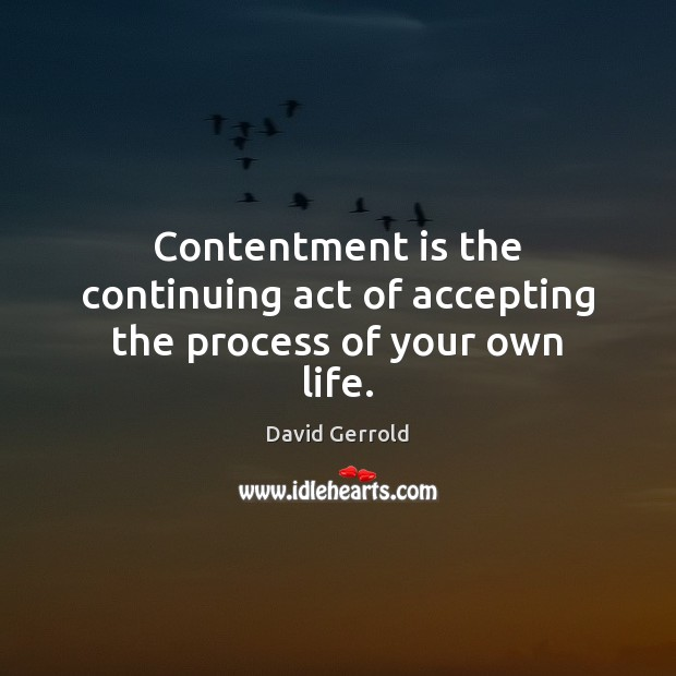 Contentment is the continuing act of accepting the process of your own life. David Gerrold Picture Quote