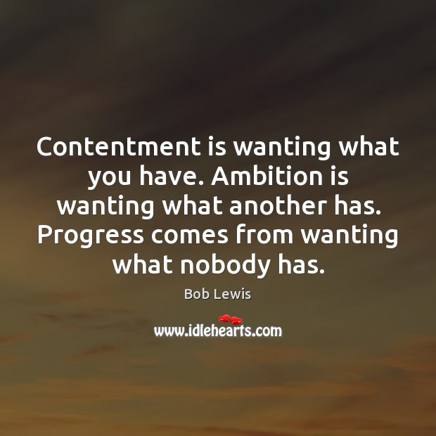Image, Contentment is wanting what you have. Ambition is wanting what another has.
