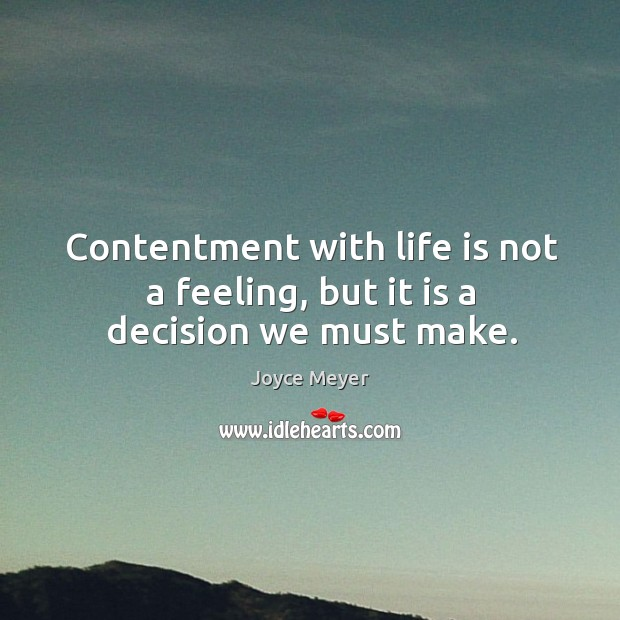 Image, Contentment with life is not a feeling, but it is a decision we must make.