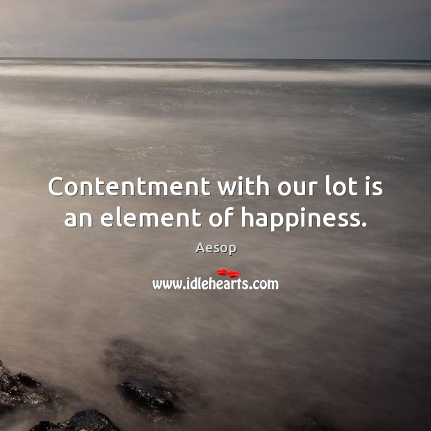 Contentment with our lot is an element of happiness. Aesop Picture Quote