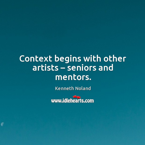 Context begins with other artists – seniors and mentors. Kenneth Noland Picture Quote
