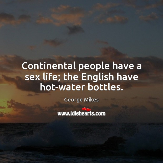 Continental people have a sex life; the English have hot-water bottles. Image