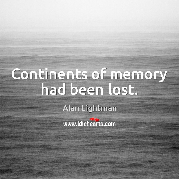 Continents of memory had been lost. Alan Lightman Picture Quote