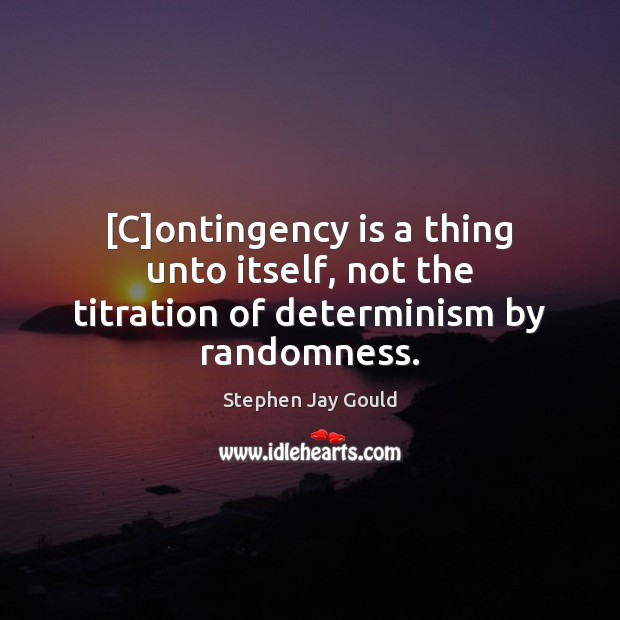 [C]ontingency is a thing unto itself, not the titration of determinism by randomness. Image