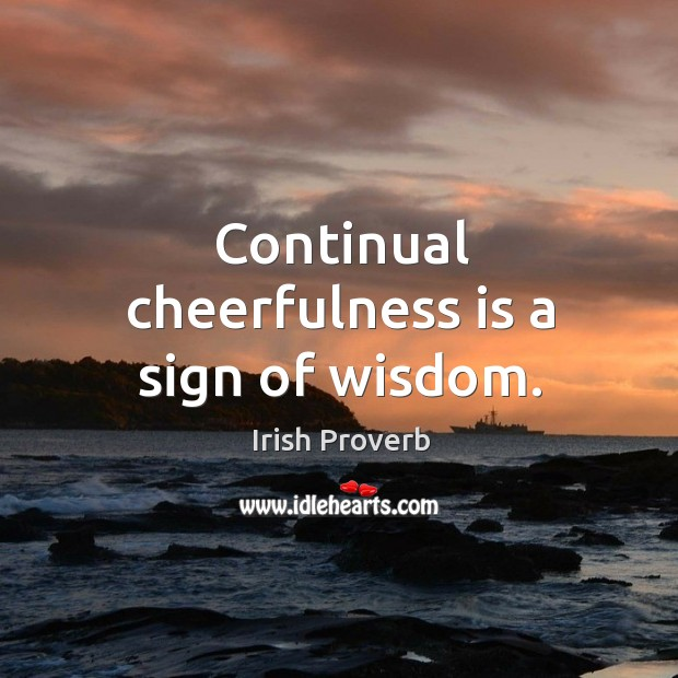 Continual cheerfulness is a sign of wisdom. Irish Proverbs Image