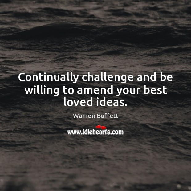 Image, Continually challenge and be willing to amend your best loved ideas.