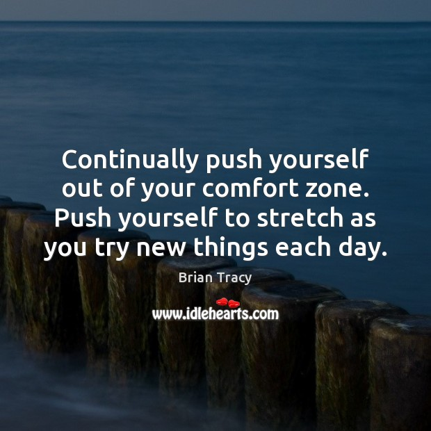 Continually push yourself out of your comfort zone. Push yourself to stretch Image