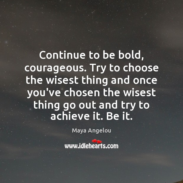 Image, Continue to be bold, courageous. Try to choose the wisest thing and