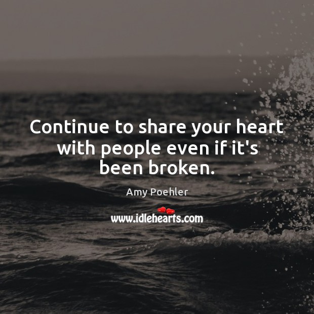 Continue to share your heart with people even if it's been broken. Amy Poehler Picture Quote